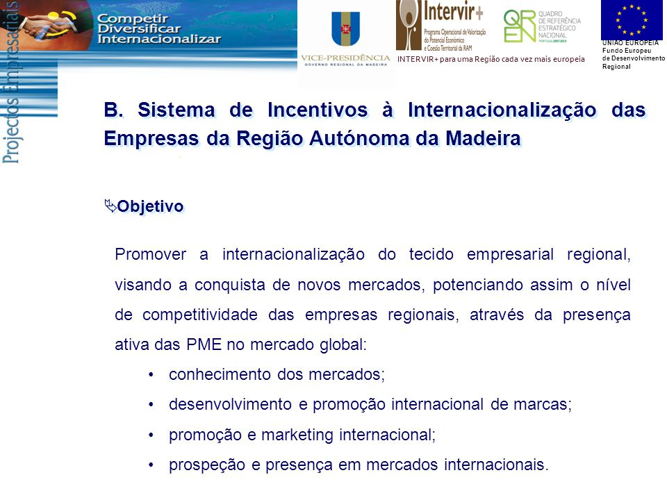 UNIÃO EUROPEIA Fundo Europeu de Desenvolvimento Regional INTERVIR+ para uma Região cada vez mais europeia B. Sistema de Incentivos à Internacionalizaç