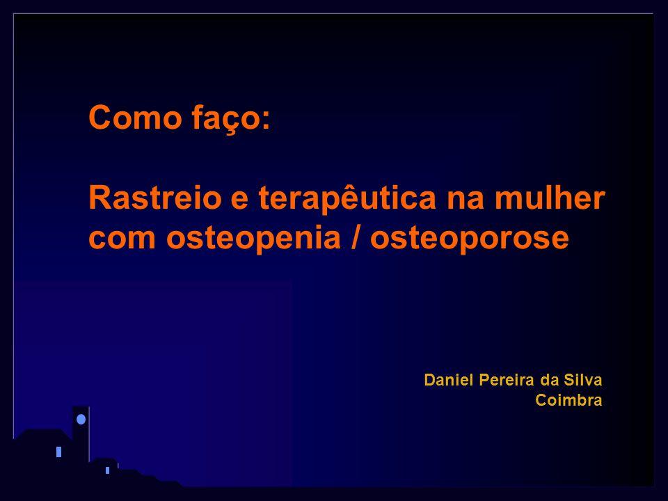 Como faço: Rastreio e terapêutica na mulher com osteopenia / osteoporose Daniel Pereira da Silva Coimbra