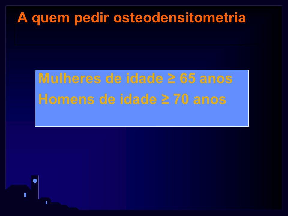 A quem pedir osteodensitometria Mulheres de idade ≥ 65 anos Homens de idade ≥ 70 anos