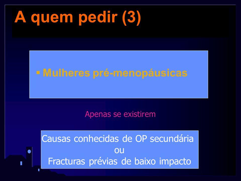 A quem pedir (3)  Mulheres pré-menopáusicas Apenas se existirem Causas conhecidas de OP secundária ou Fracturas prévias de baixo impacto