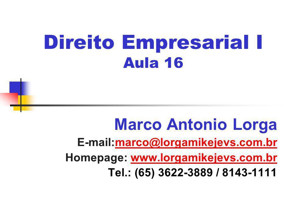 Direito Empresarial I Aula 16 Marco Antonio Lorga E-mail:marco@lorgamikejevs.com.brmarco@lorgamikejevs.com.br Homepage: www.lorgamikejevs.com.brwww.lorgamikejevs.com.br Tel.: (65) 3622-3889 / 8143-1111