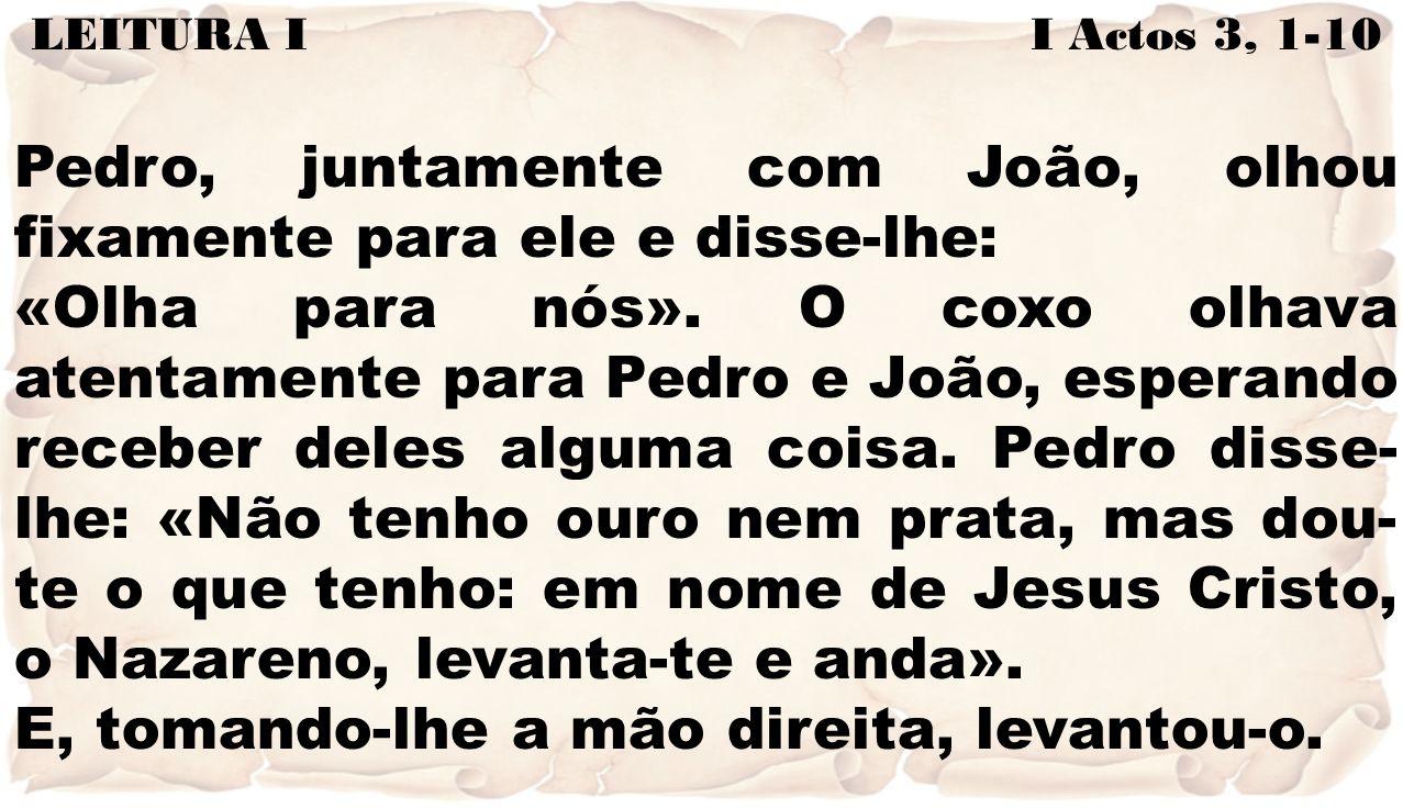 LEITURA I I Actos 3, 1-10 Pedro, juntamente com João, olhou fixamente para ele e disse-lhe: «Olha para nós». O coxo olhava atentamente para Pedro e Jo