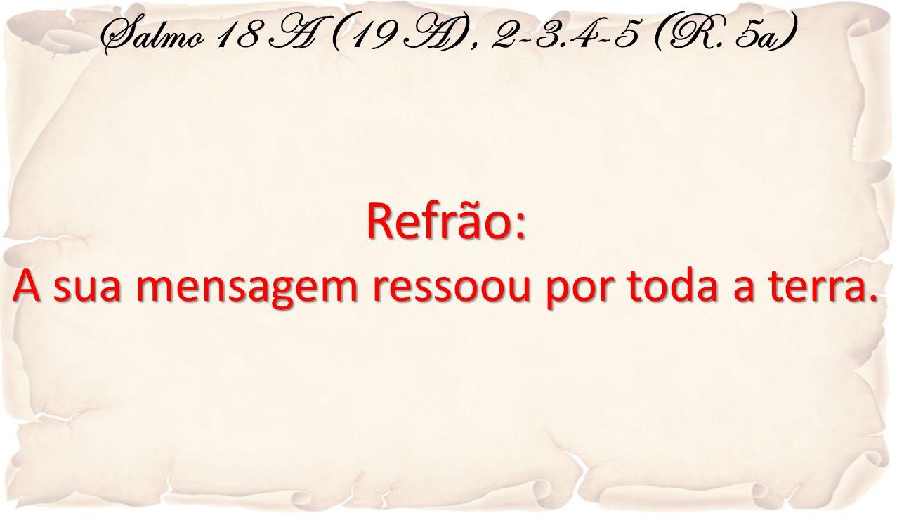 Salmo 18 A (19 A), 2-3.4-5 (R. 5a)Refrão: A sua mensagem ressoou por toda a terra.