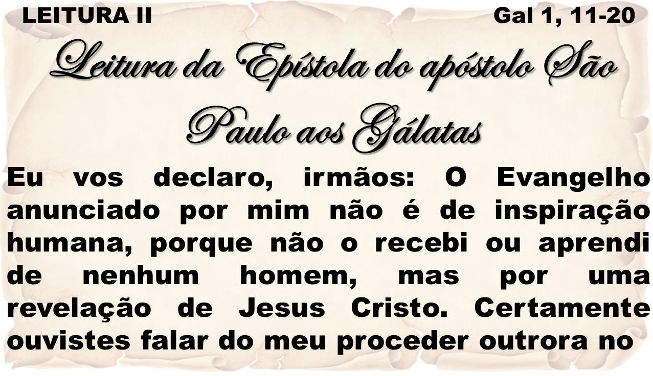 LEITURA II Gal 1, 11-20 Leitura da Epístola do apóstolo São Paulo aos Gálatas Eu vos declaro, irmãos: O Evangelho anunciado por mim não é de inspiraçã
