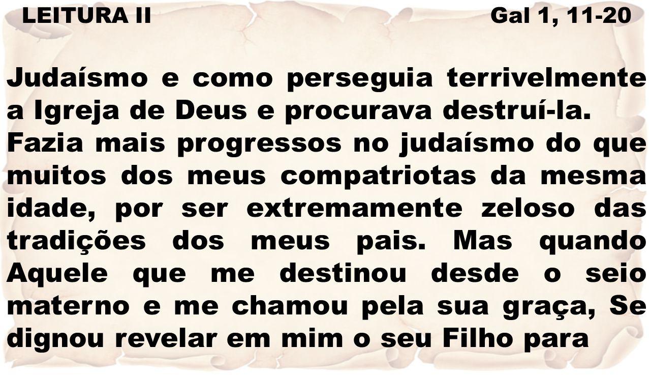 LEITURA II Gal 1, 11-20 Judaísmo e como perseguia terrivelmente a Igreja de Deus e procurava destruí-la. Fazia mais progressos no judaísmo do que muit