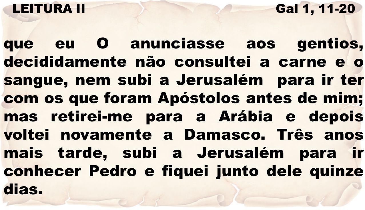 LEITURA II Gal 1, 11-20 que eu O anunciasse aos gentios, decididamente não consultei a carne e o sangue, nem subi a Jerusalém para ir ter com os que f