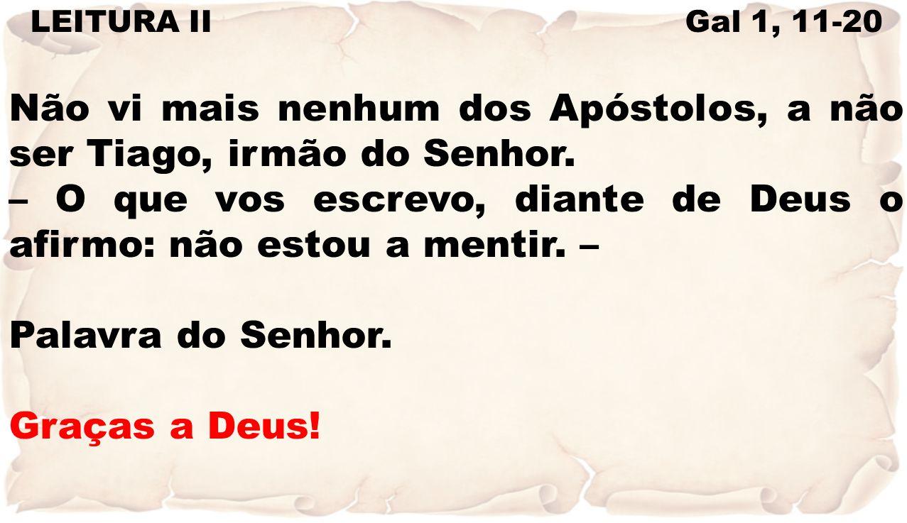 LEITURA II Gal 1, 11-20 Não vi mais nenhum dos Apóstolos, a não ser Tiago, irmão do Senhor. – O que vos escrevo, diante de Deus o afirmo: não estou a