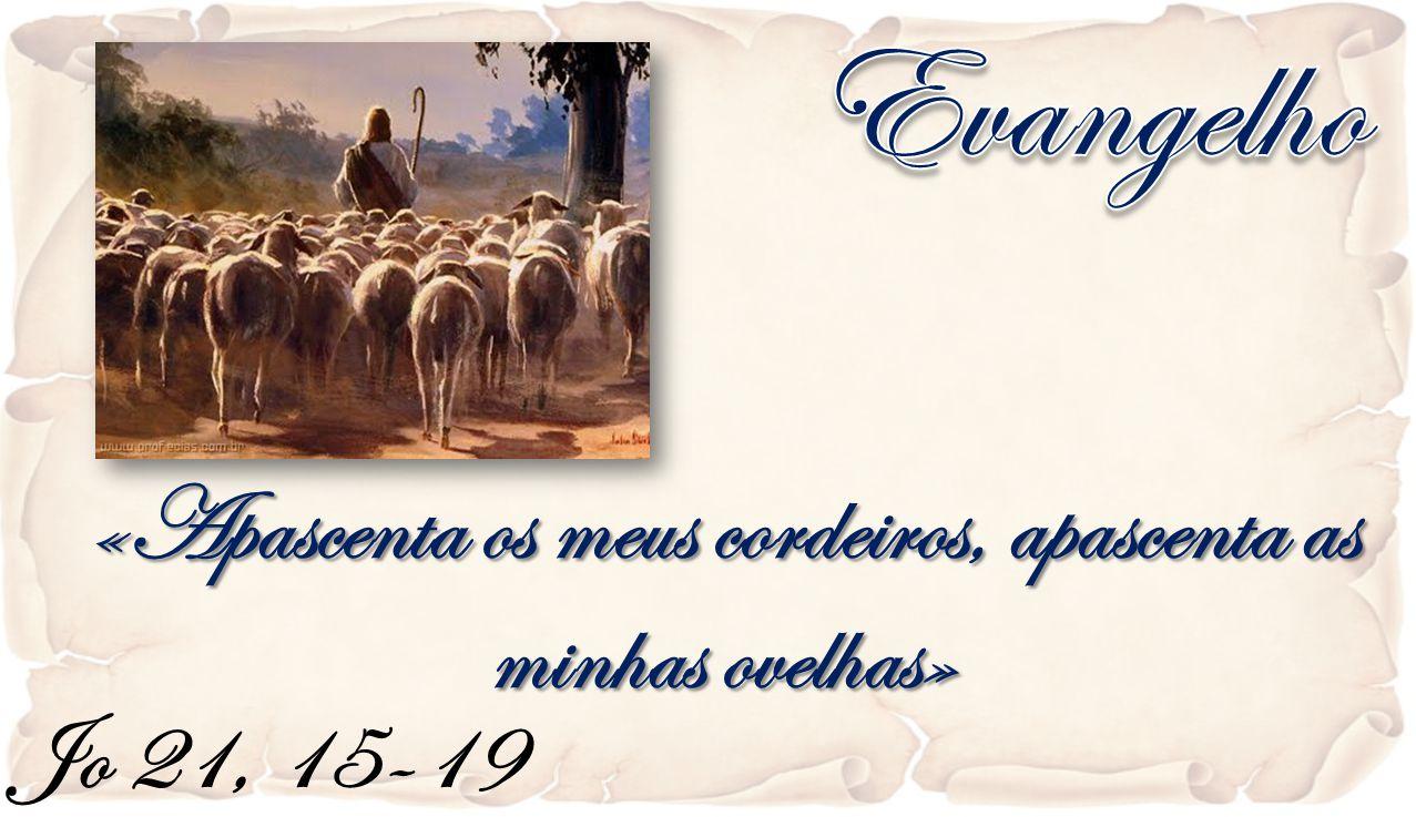 Jo 21, 15-19 «Apascenta os meus cordeiros, apascenta as minhas ovelhas»