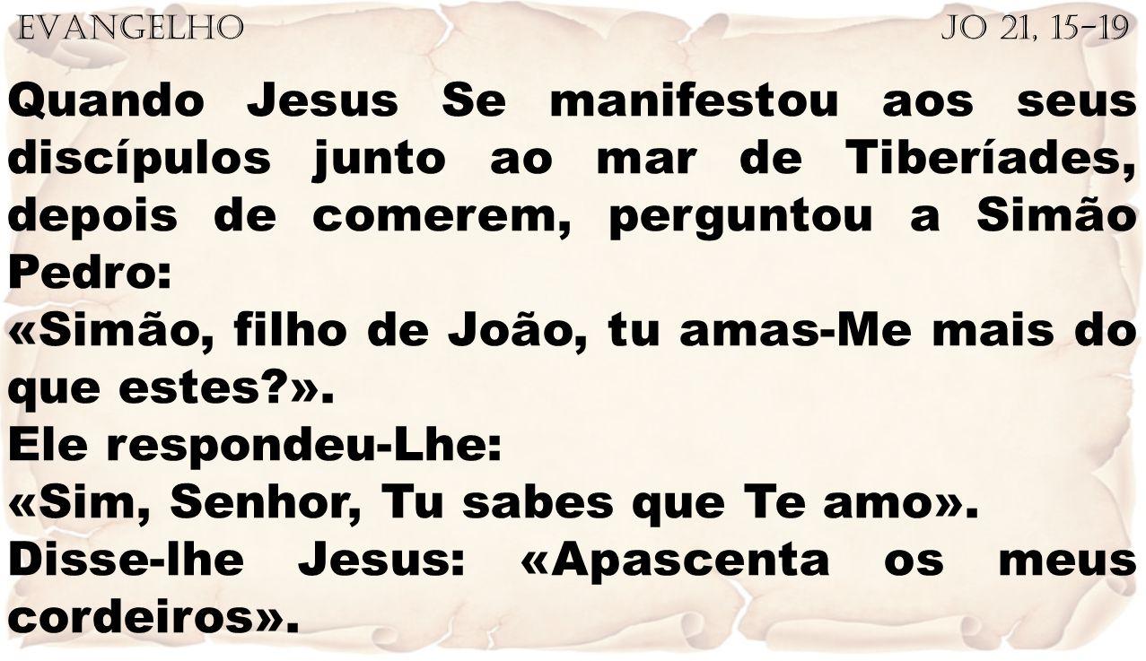 EVANGELHO Jo 21, 15-19 Quando Jesus Se manifestou aos seus discípulos junto ao mar de Tiberíades, depois de comerem, perguntou a Simão Pedro: «Simão,