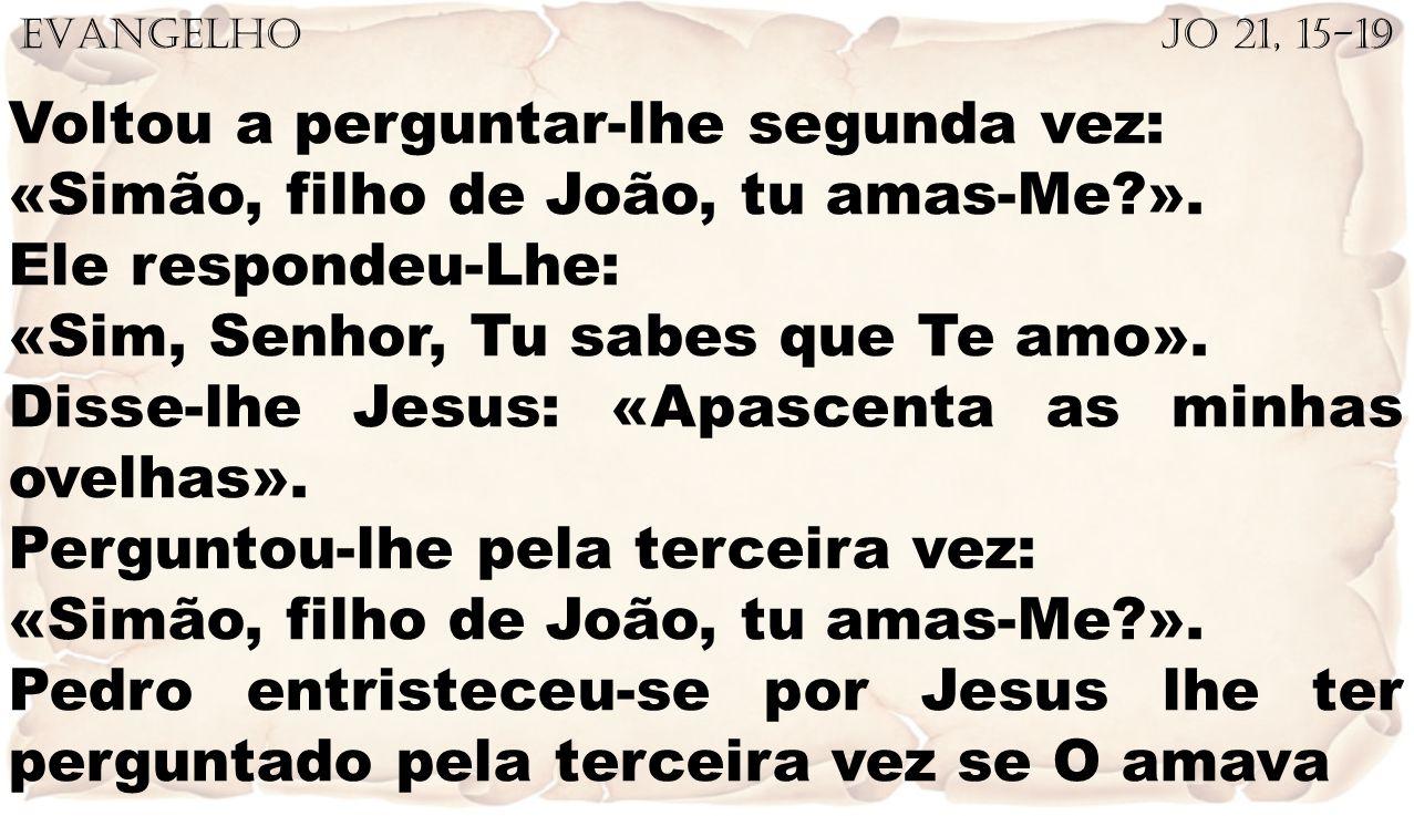 EVANGELHO Jo 21, 15-19 Voltou a perguntar-lhe segunda vez: «Simão, filho de João, tu amas-Me?». Ele respondeu-Lhe: «Sim, Senhor, Tu sabes que Te amo».
