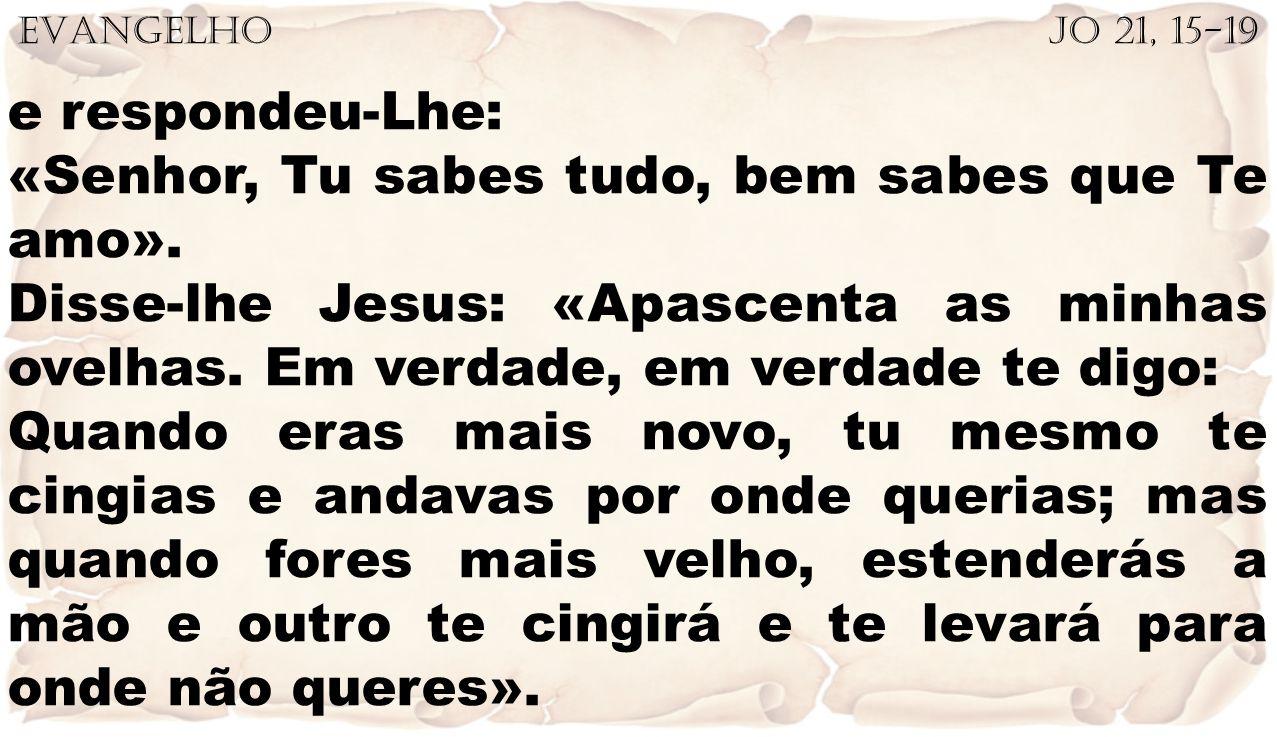 EVANGELHO Jo 21, 15-19 e respondeu-Lhe: «Senhor, Tu sabes tudo, bem sabes que Te amo». Disse-lhe Jesus: «Apascenta as minhas ovelhas. Em verdade, em v