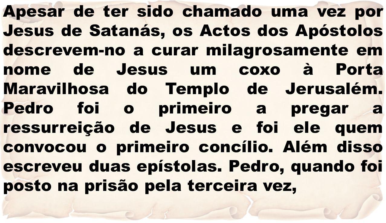 Apesar de ter sido chamado uma vez por Jesus de Satanás, os Actos dos Apóstolos descrevem-no a curar milagrosamente em nome de Jesus um coxo à Porta M