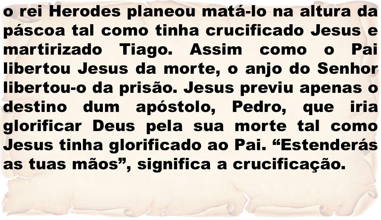 o rei Herodes planeou matá-lo na altura da páscoa tal como tinha crucificado Jesus e martirizado Tiago. Assim como o Pai libertou Jesus da morte, o an