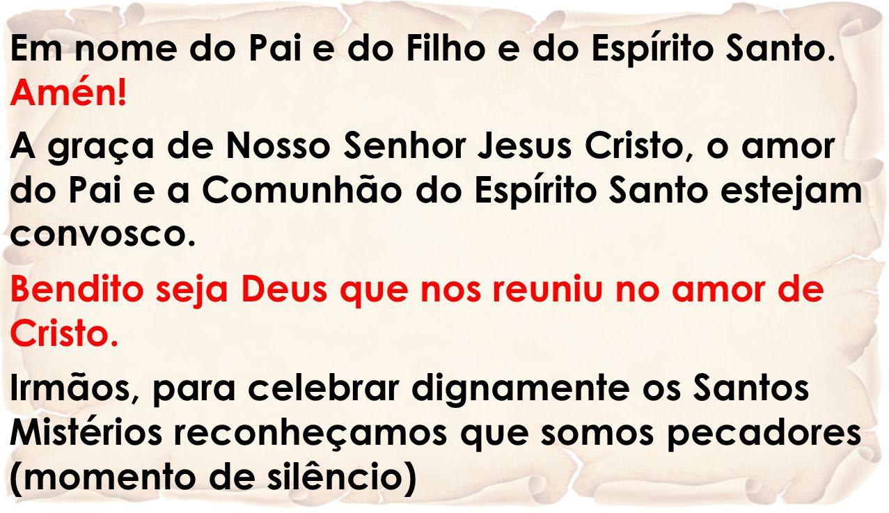 Em nome do Pai e do Filho e do Espírito Santo. Amén! A graça de Nosso Senhor Jesus Cristo, o amor do Pai e a Comunhão do Espírito Santo estejam convos