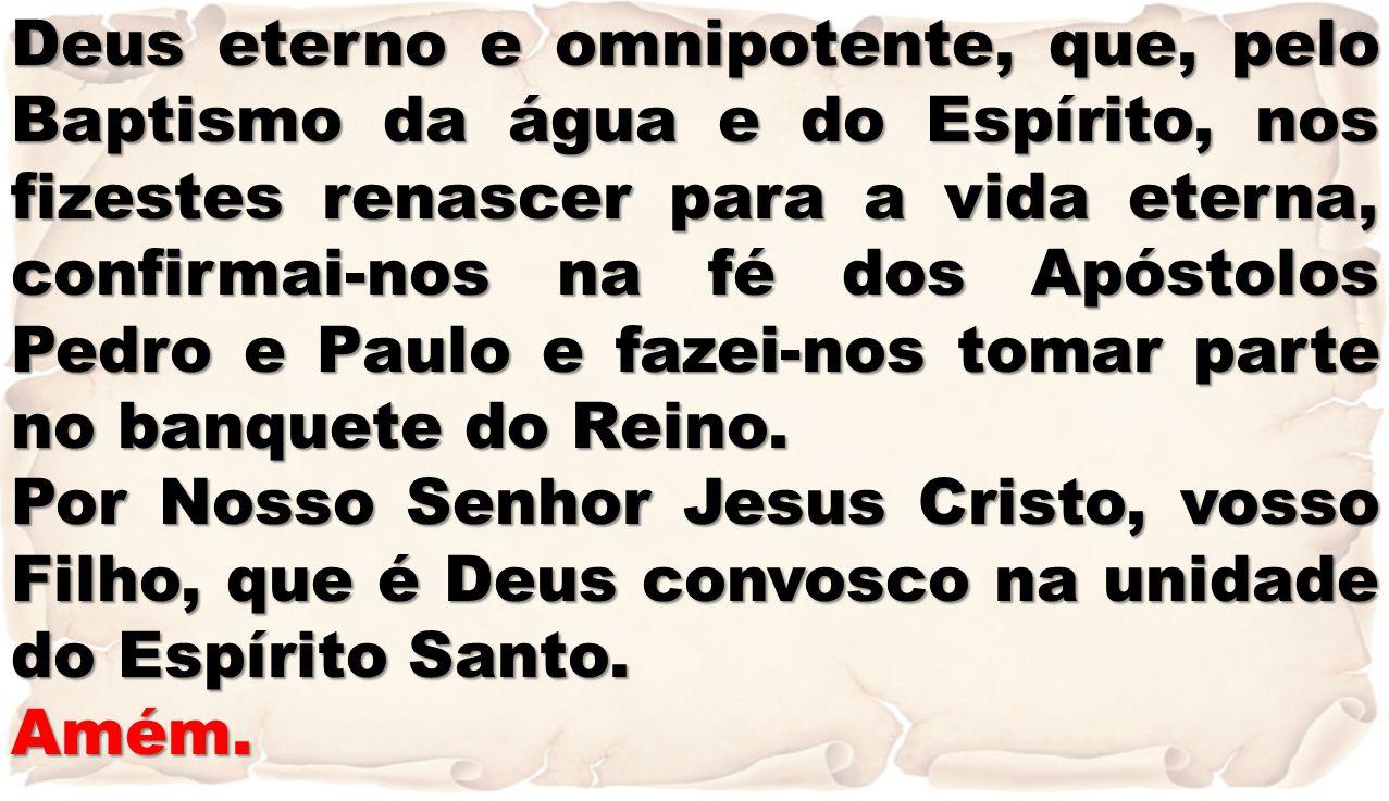 Deus eterno e omnipotente, que, pelo Baptismo da água e do Espírito, nos fizestes renascer para a vida eterna, confirmai-nos na fé dos Apóstolos Pedro