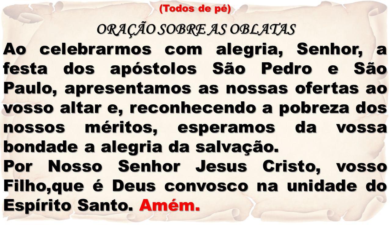 (Todos de pé) ORAÇÃO SOBRE AS OBLATAS Ao celebrarmos com alegria, Senhor, a festa dos apóstolos São Pedro e São Paulo, apresentamos as nossas ofertas