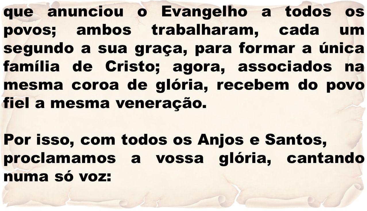 que anunciou o Evangelho a todos os povos; ambos trabalharam, cada um segundo a sua graça, para formar a única família de Cristo; agora, associados na