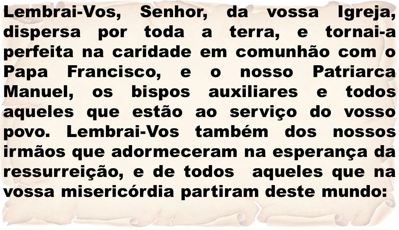 Lembrai-Vos, Senhor, da vossa Igreja, dispersa por toda a terra, e tornai-a perfeita na caridade em comunhão com o Papa Francisco, e o nosso Patriarca