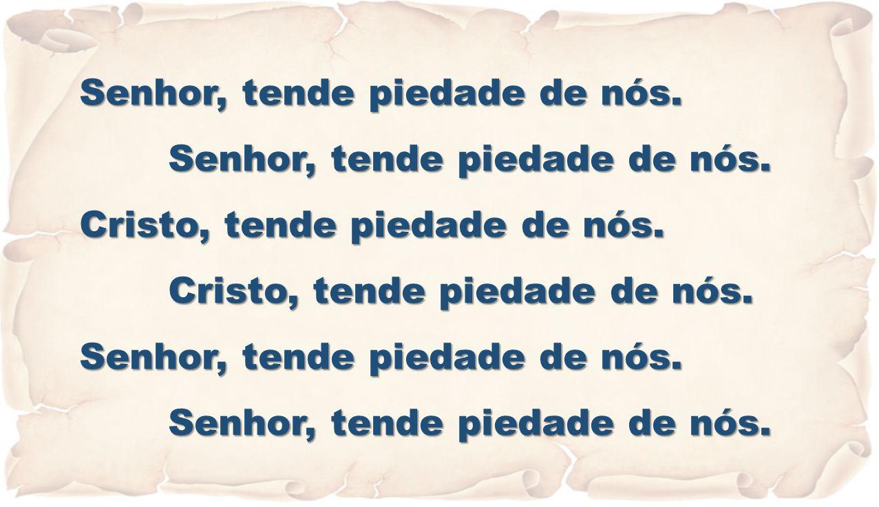 Senhor, tende piedade de nós. Cristo, tende piedade de nós. Senhor, tende piedade de nós.