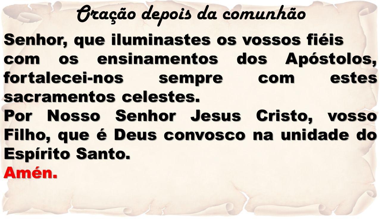 Oração depois da comunhão Senhor, que iluminastes os vossos fiéis com os ensinamentos dos Apóstolos, fortalecei-nos sempre com estes sacramentos celes