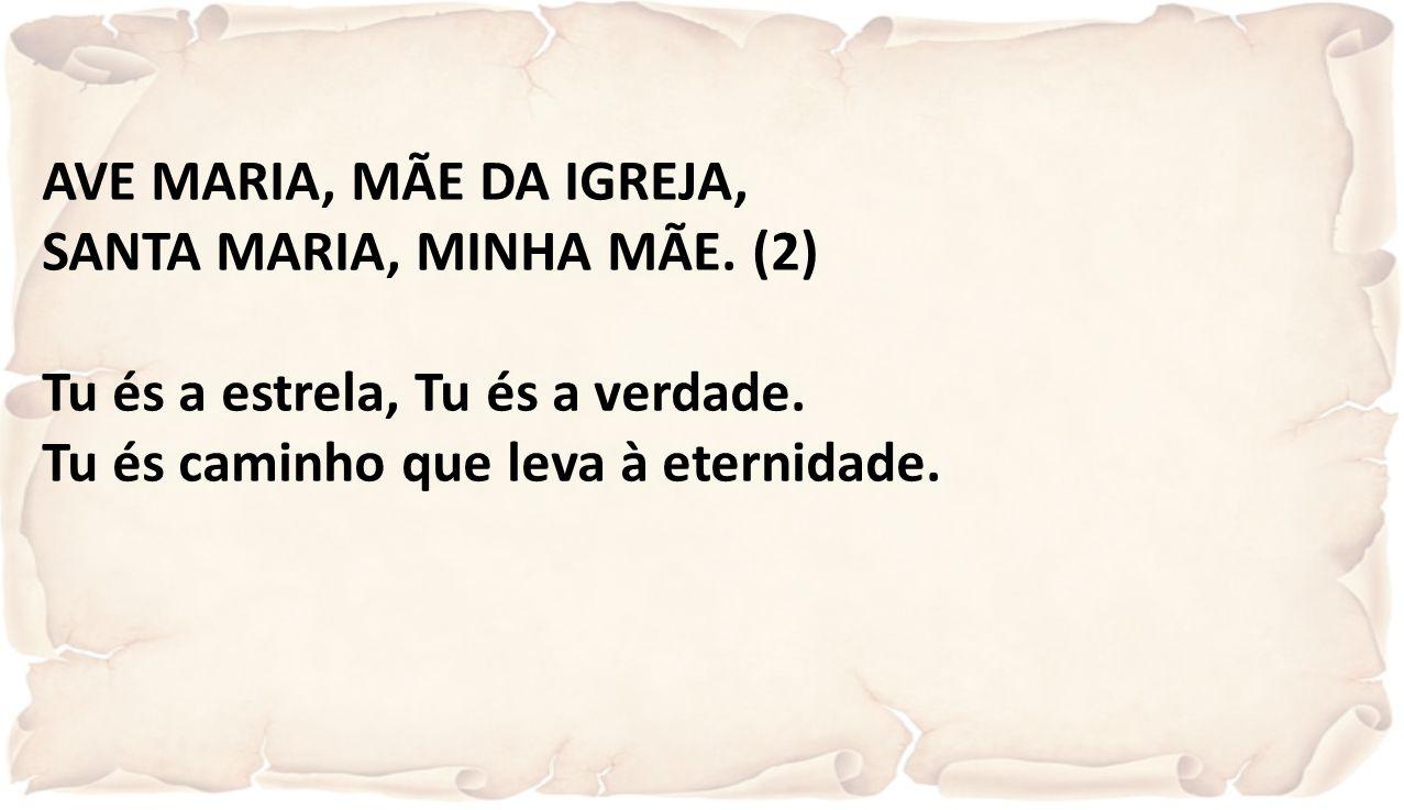 AVE MARIA, MÃE DA IGREJA, SANTA MARIA, MINHA MÃE. (2) Tu és a estrela, Tu és a verdade. Tu és caminho que leva à eternidade.