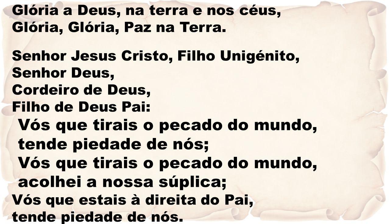 Glória a Deus, na terra e nos céus, Glória, Glória, Paz na Terra. Senhor Jesus Cristo, Filho Unigénito, Senhor Deus, Cordeiro de Deus, Filho de Deus P