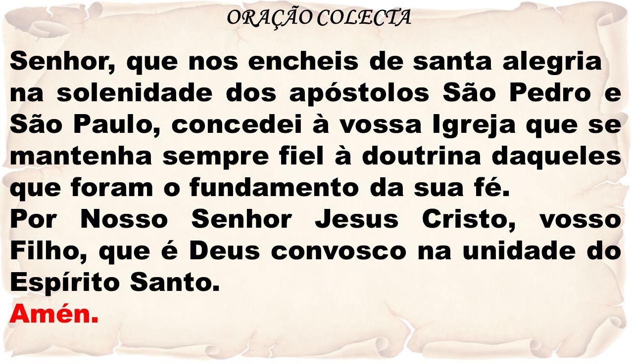 ORAÇÃO COLECTA Senhor, que nos encheis de santa alegria na solenidade dos apóstolos São Pedro e São Paulo, concedei à vossa Igreja que se mantenha sem