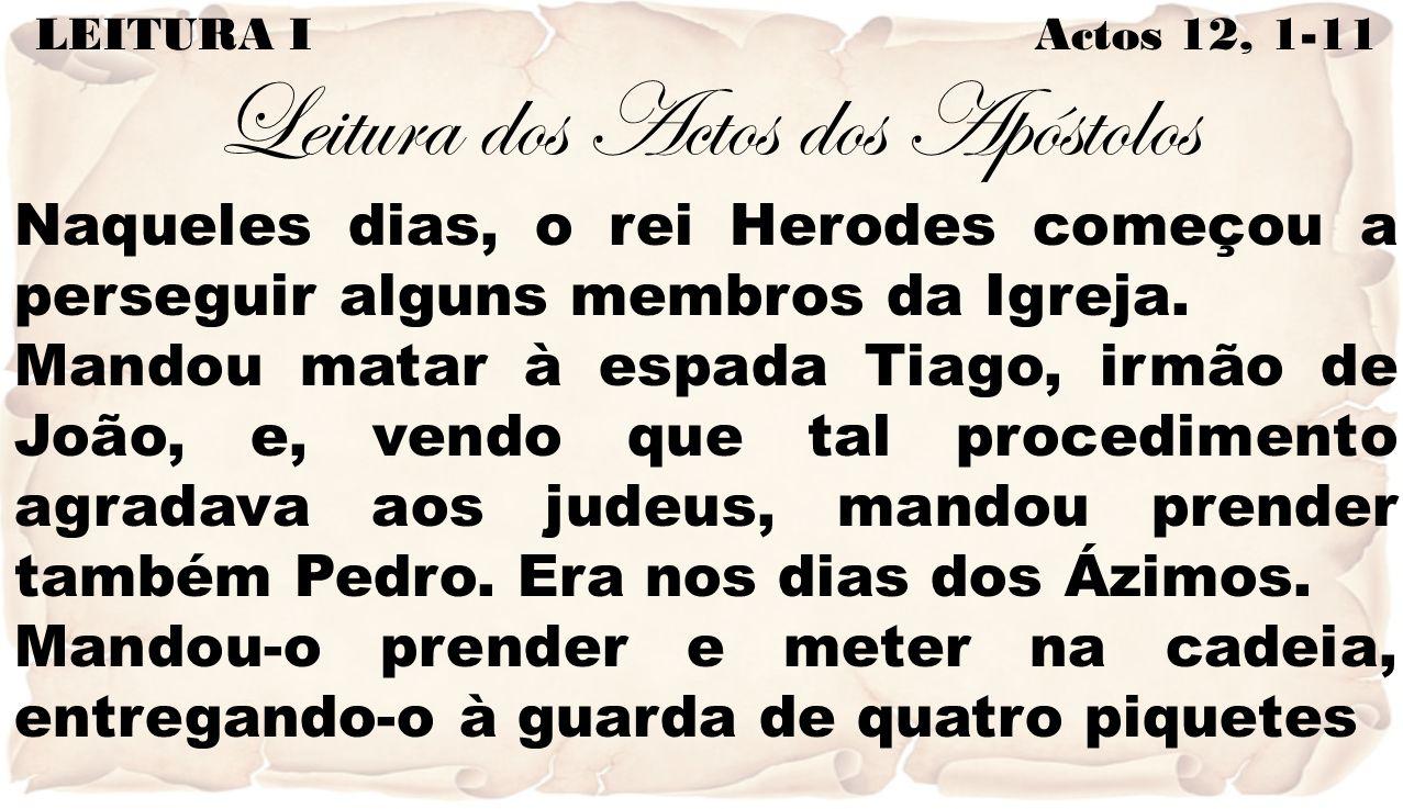 LEITURA I Actos 12, 1-11 Leitura dos Actos dos Apóstolos Naqueles dias, o rei Herodes começou a perseguir alguns membros da Igreja. Mandou matar à esp