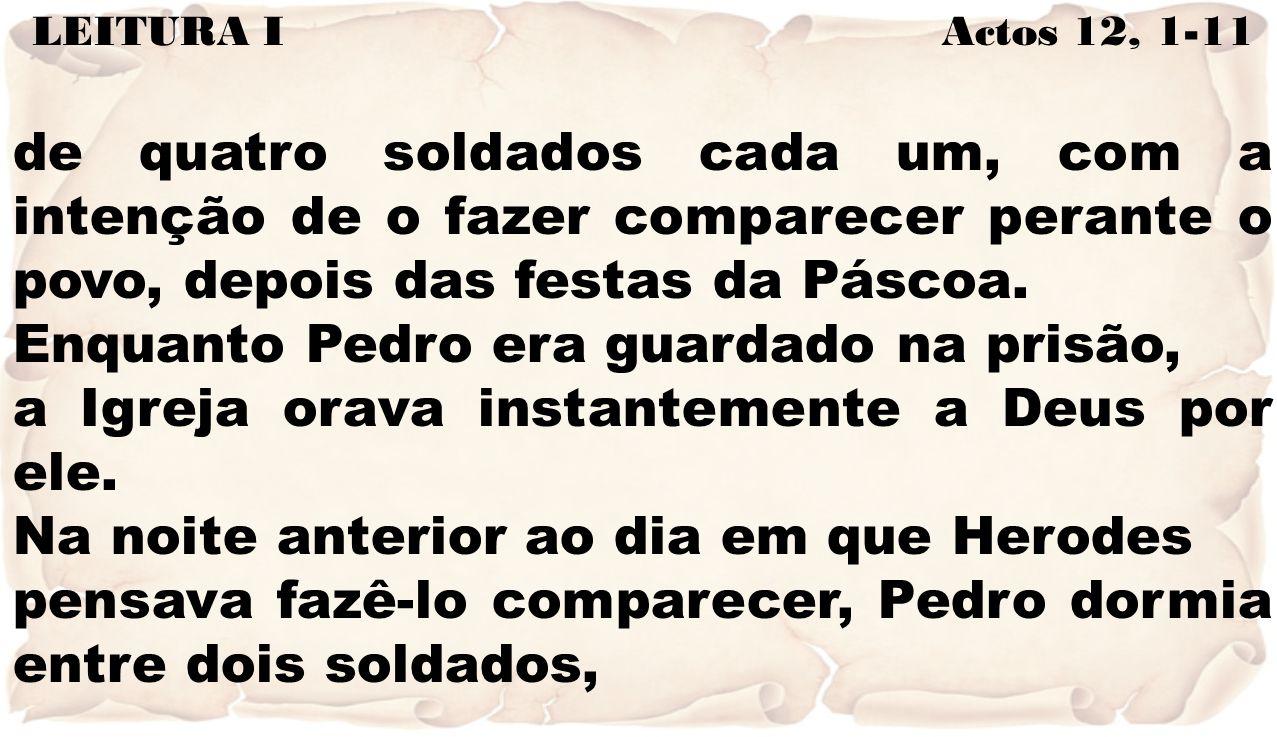 LEITURA I Actos 12, 1-11 de quatro soldados cada um, com a intenção de o fazer comparecer perante o povo, depois das festas da Páscoa. Enquanto Pedro