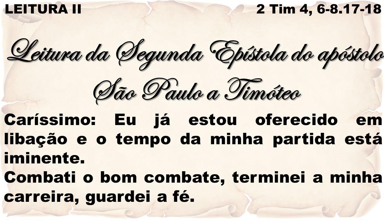 LEITURA II 2 Tim 4, 6-8.17-18 Leitura da Segunda Epístola do apóstolo São Paulo a Timóteo Caríssimo: Eu já estou oferecido em libação e o tempo da min