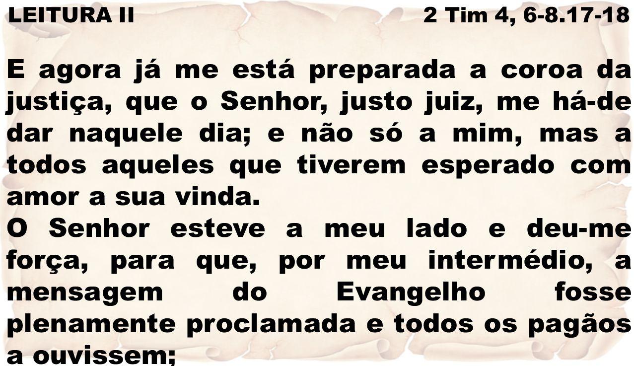 LEITURA II 2 Tim 4, 6-8.17-18 E agora já me está preparada a coroa da justiça, que o Senhor, justo juiz, me há-de dar naquele dia; e não só a mim, mas