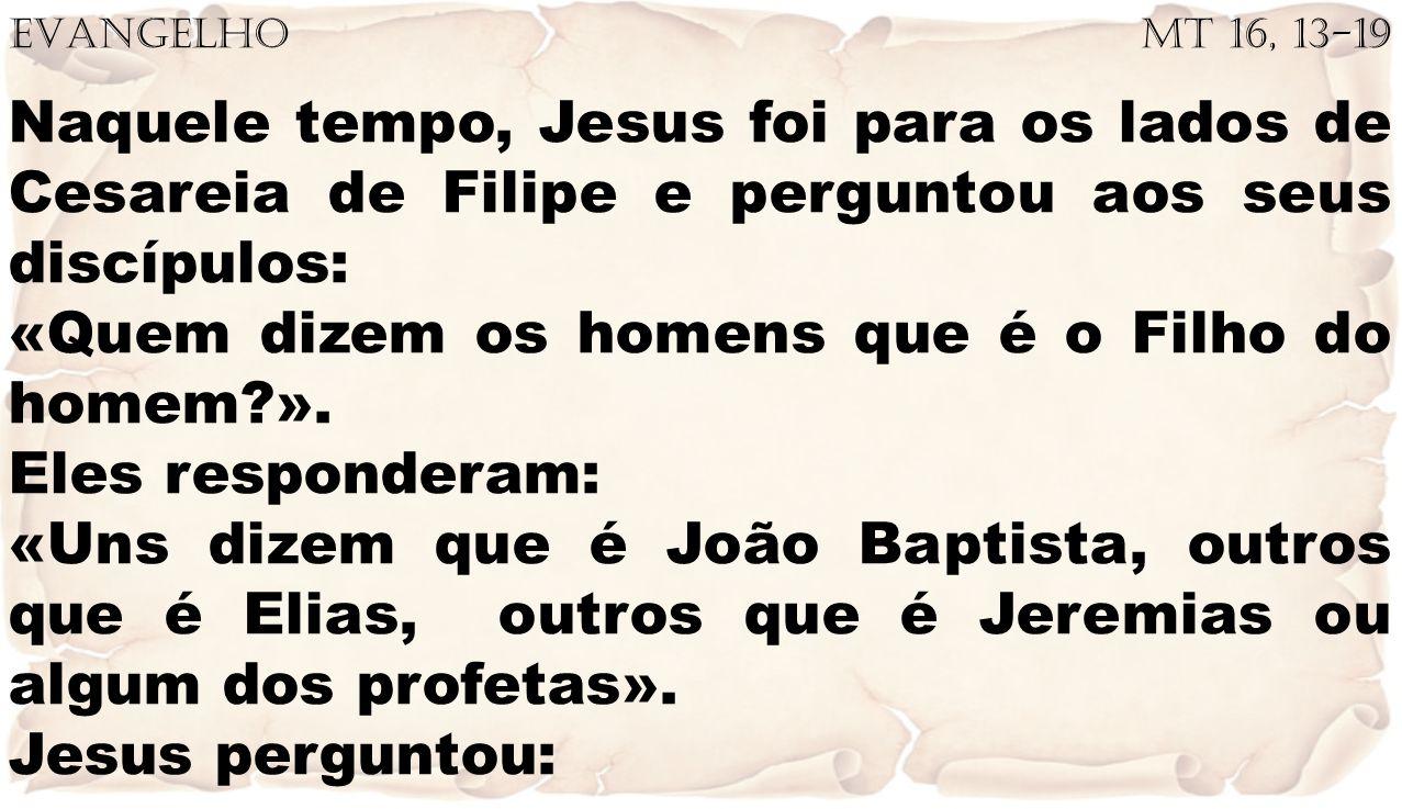 EVANGELHO Mt 16, 13-19 Naquele tempo, Jesus foi para os lados de Cesareia de Filipe e perguntou aos seus discípulos: «Quem dizem os homens que é o Fil