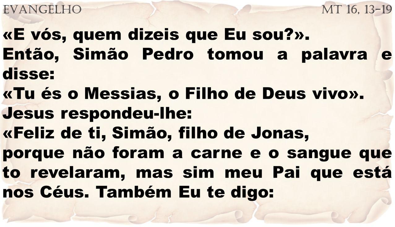 EVANGELHO Mt 16, 13-19 «E vós, quem dizeis que Eu sou?». Então, Simão Pedro tomou a palavra e disse: «Tu és o Messias, o Filho de Deus vivo». Jesus re