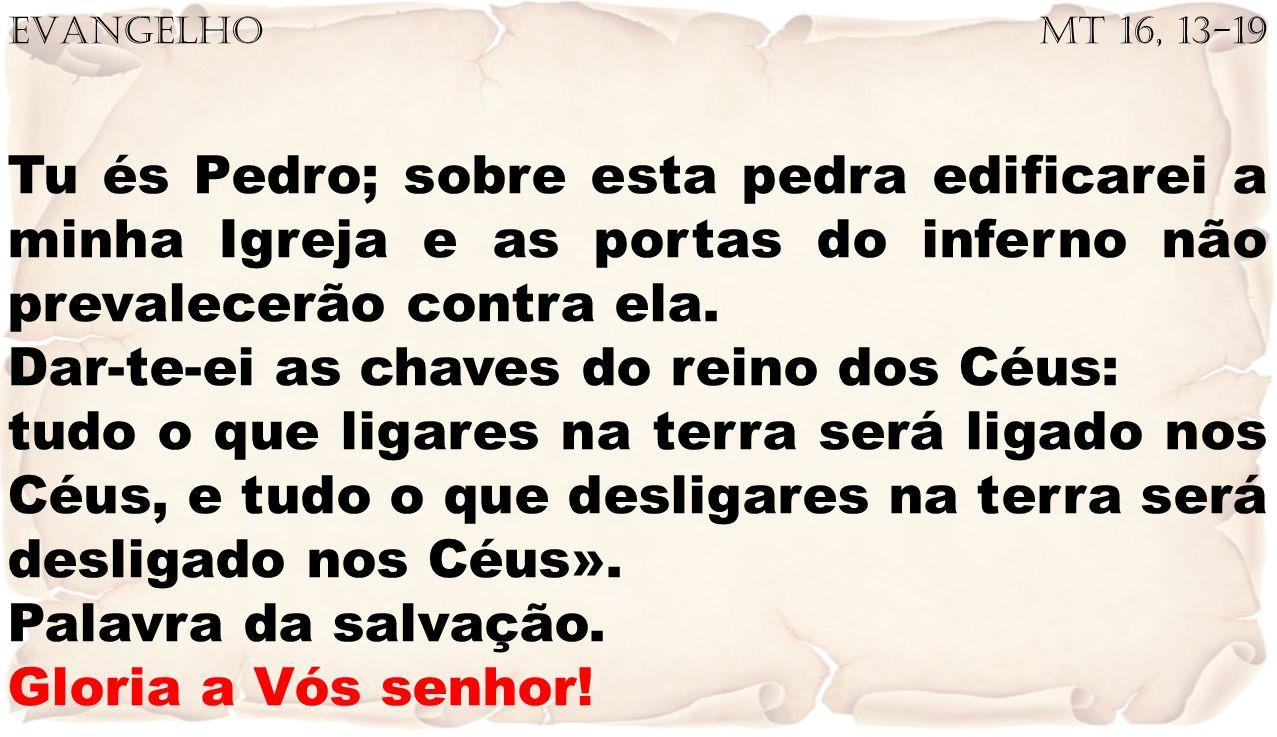 EVANGELHO Mt 16, 13-19 Tu és Pedro; sobre esta pedra edificarei a minha Igreja e as portas do inferno não prevalecerão contra ela. Dar-te-ei as chaves