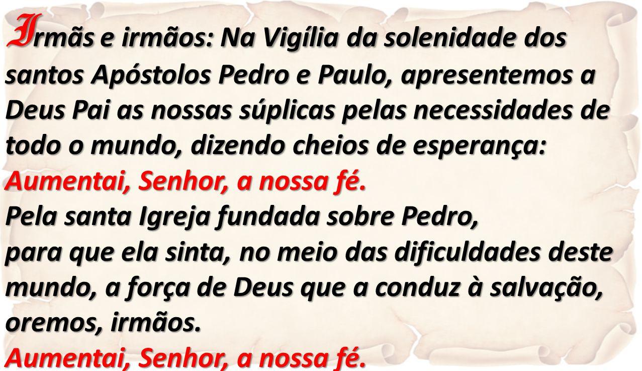 I rmãs e irmãos: Na Vigília da solenidade dos santos Apóstolos Pedro e Paulo, apresentemos a Deus Pai as nossas súplicas pelas necessidades de todo o