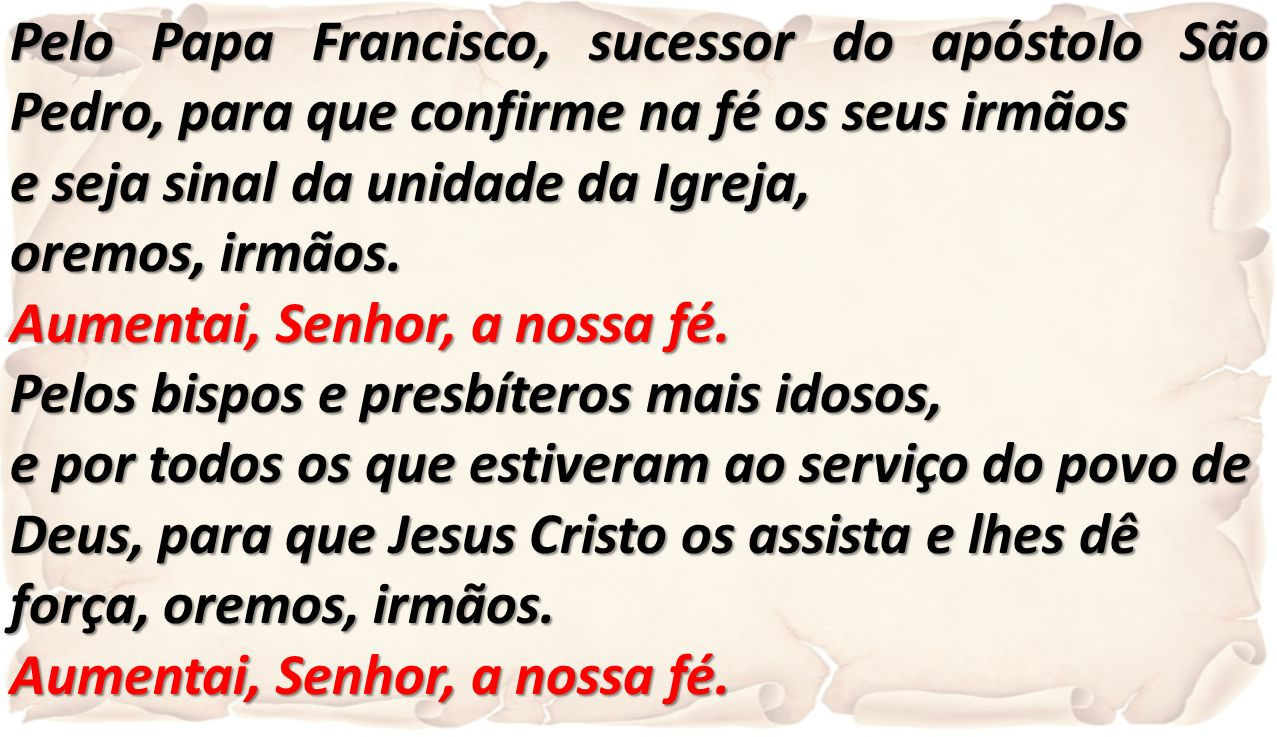 Pelo Papa Francisco, sucessor do apóstolo São Pedro, para que confirme na fé os seus irmãos e seja sinal da unidade da Igreja, oremos, irmãos. Aumenta