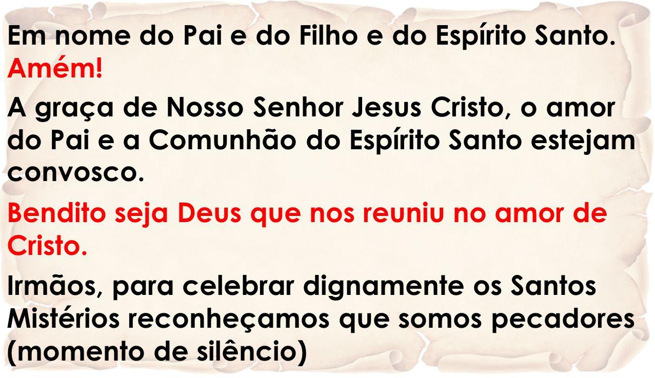 Em nome do Pai e do Filho e do Espírito Santo. Amém! A graça de Nosso Senhor Jesus Cristo, o amor do Pai e a Comunhão do Espírito Santo estejam convos