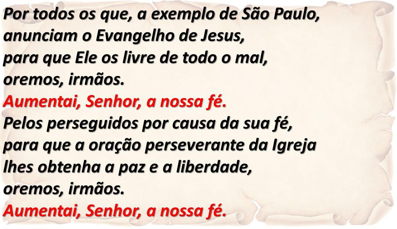 Por todos os que, a exemplo de São Paulo, anunciam o Evangelho de Jesus, para que Ele os livre de todo o mal, oremos, irmãos. Aumentai, Senhor, a noss