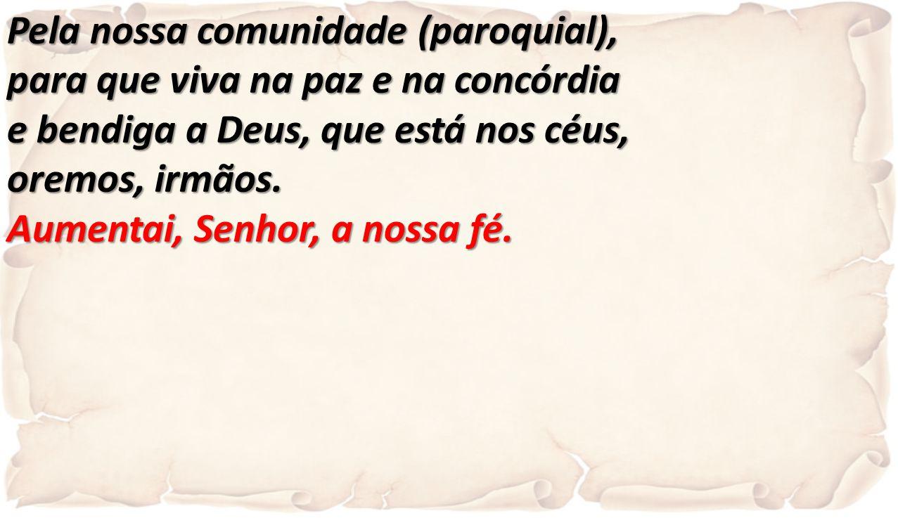 Pela nossa comunidade (paroquial), para que viva na paz e na concórdia e bendiga a Deus, que está nos céus, oremos, irmãos. Aumentai, Senhor, a nossa