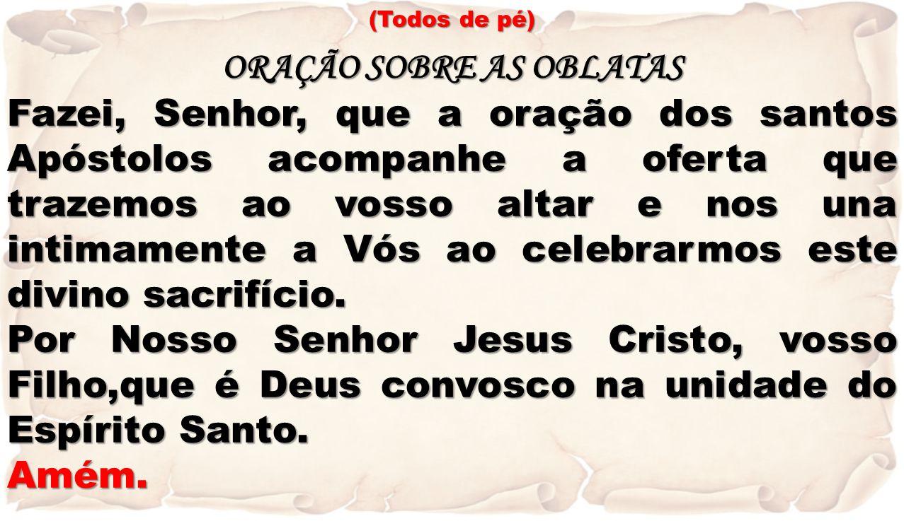 (Todos de pé) ORAÇÃO SOBRE AS OBLATAS Fazei, Senhor, que a oração dos santos Apóstolos acompanhe a oferta que trazemos ao vosso altar e nos una intima