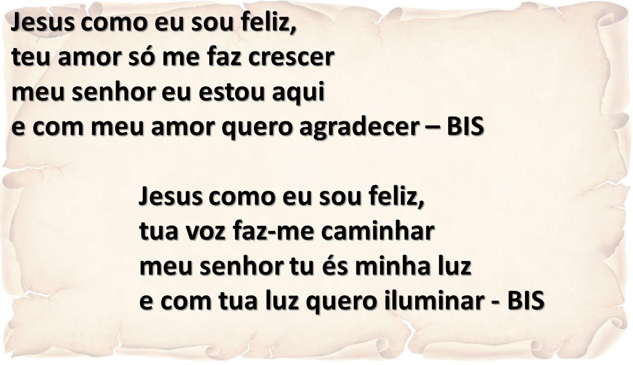 Jesus como eu sou feliz, teu amor só me faz crescer meu senhor eu estou aqui e com meu amor quero agradecer – BIS Jesus como eu sou feliz, tua voz faz