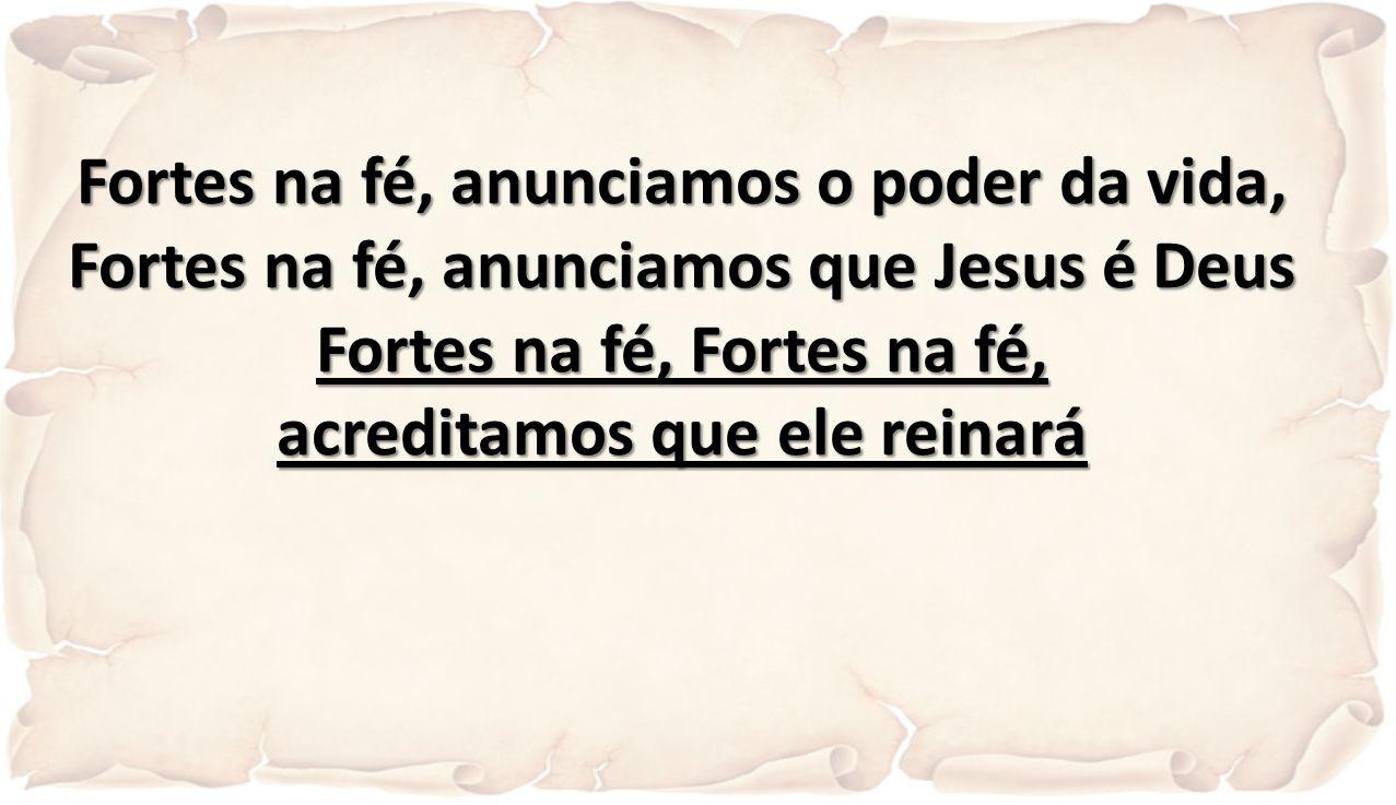 Fortes na fé, anunciamos o poder da vida, Fortes na fé, anunciamos que Jesus é Deus Fortes na fé, Fortes na fé, acreditamos que ele reinará