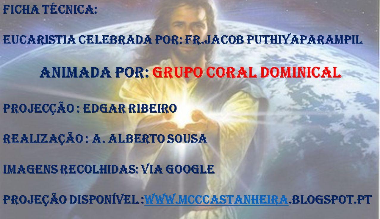 Ficha técnica: Eucaristia Celebrada por: Fr.Jacob Puthiyaparampil Animada por: Grupo Coral Dominical Projecção : Edgar Ribeiro Realização : A. Alberto