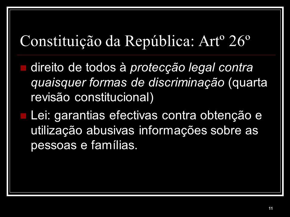 11 Constituição da República: Artº 26º direito de todos à protecção legal contra quaisquer formas de discriminação (quarta revisão constitucional) Lei: garantias efectivas contra obtenção e utilização abusivas informações sobre as pessoas e famílias.