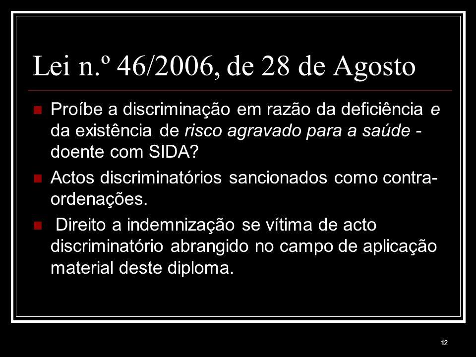 12 Lei n.º 46/2006, de 28 de Agosto Proíbe a discriminação em razão da deficiência e da existência de risco agravado para a saúde - doente com SIDA.