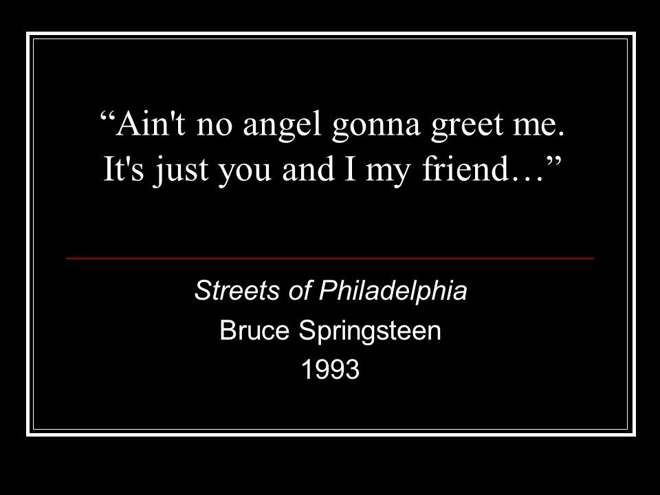 """Ain't no angel gonna greet me. It's just you and I my friend…"" Streets of Philadelphia Bruce Springsteen 1993"