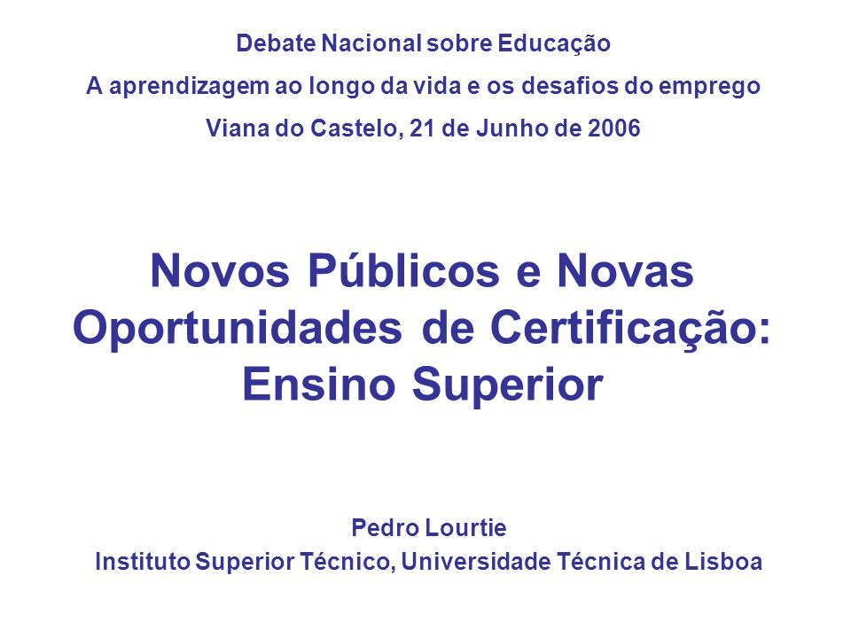 Novos Públicos e Novas Oportunidades de Certificação: Ensino Superior Pedro Lourtie Instituto Superior Técnico, Universidade Técnica de Lisboa Debate Nacional sobre Educação A aprendizagem ao longo da vida e os desafios do emprego Viana do Castelo, 21 de Junho de 2006