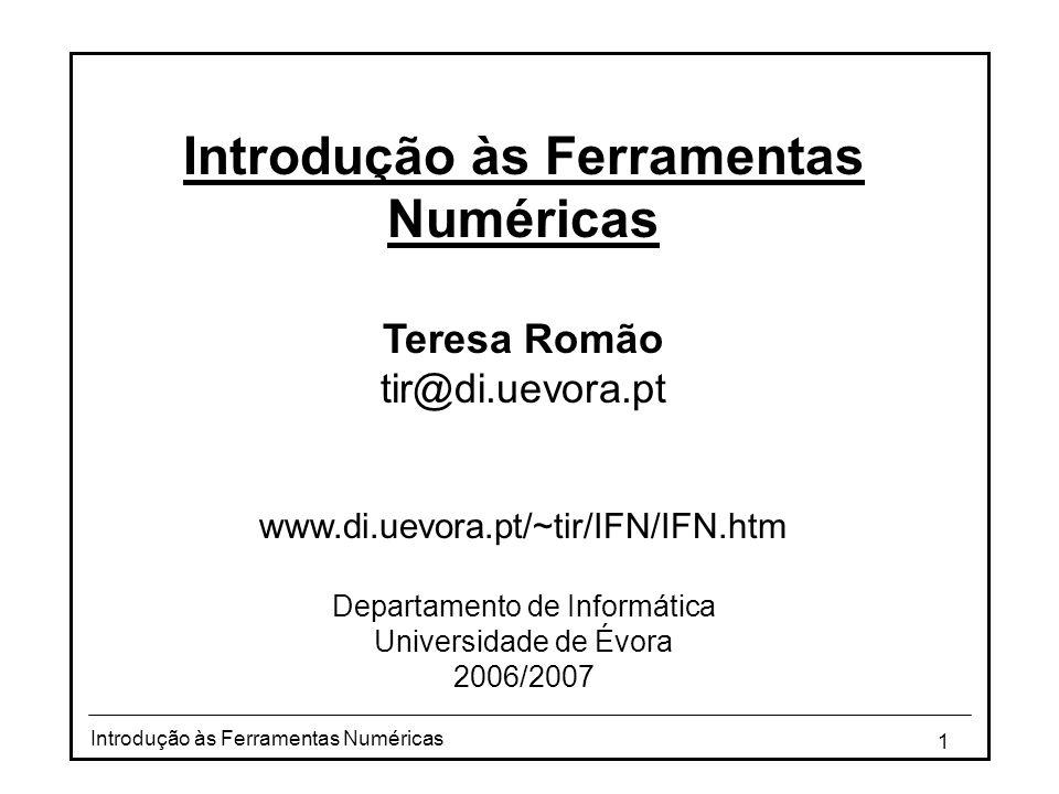 1 Introdução às Ferramentas Numéricas Teresa Romão tir@di.uevora.pt www.di.uevora.pt/~tir/IFN/IFN.htm Departamento de Informática Universidade de Évora 2006/2007