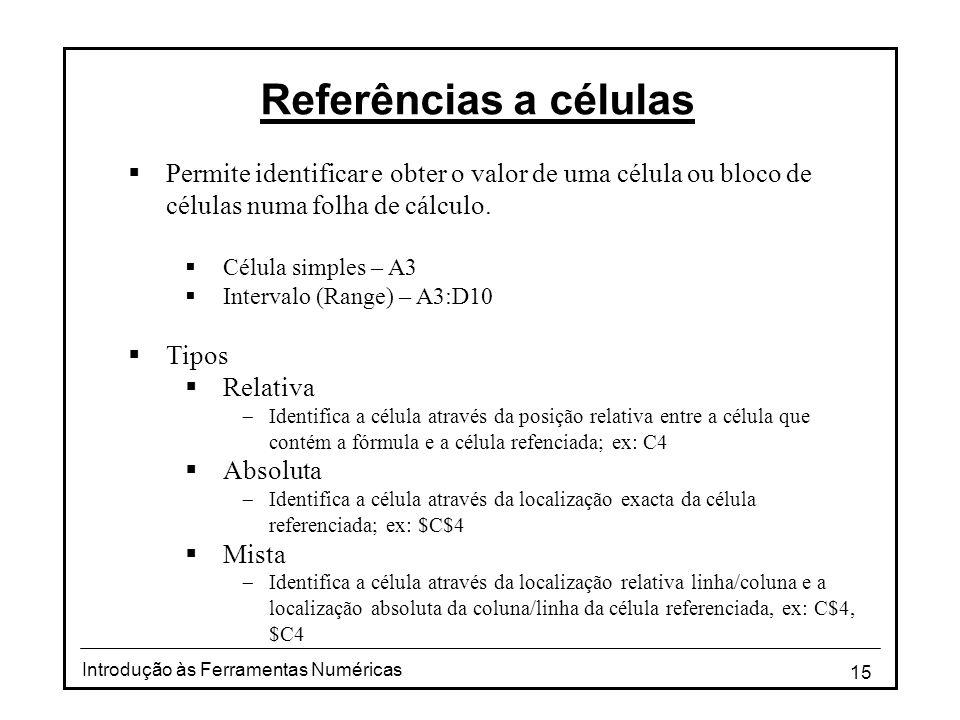 15 Introdução às Ferramentas Numéricas Referências a células  Permite identificar e obter o valor de uma célula ou bloco de células numa folha de cálculo.