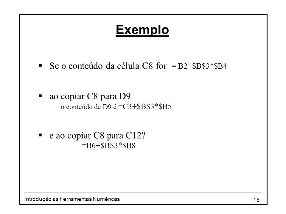18 Introdução às Ferramentas Numéricas Exemplo  Se o conteúdo da célula C8 for = B2+$B$3*$B4  ao copiar C8 para D9  o conteúdo de D9 é =C3+$B$3*$B5  e ao copiar C8 para C12.